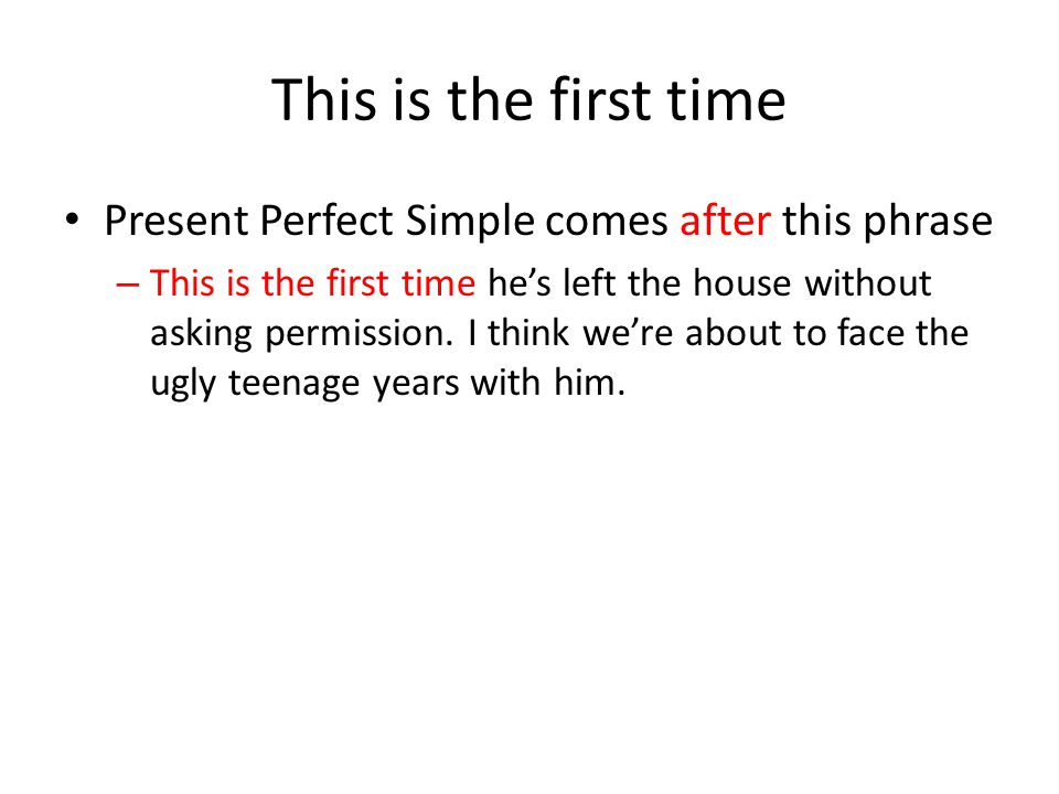 This is the first time Present Perfect Simple comes after this phrase – This is the first time he's left the house without asking permission.