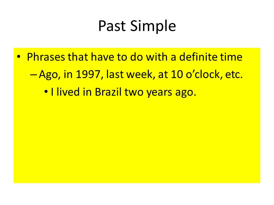 Past Simple Phrases that have to do with a definite time – Ago, in 1997, last week, at 10 o'clock, etc.