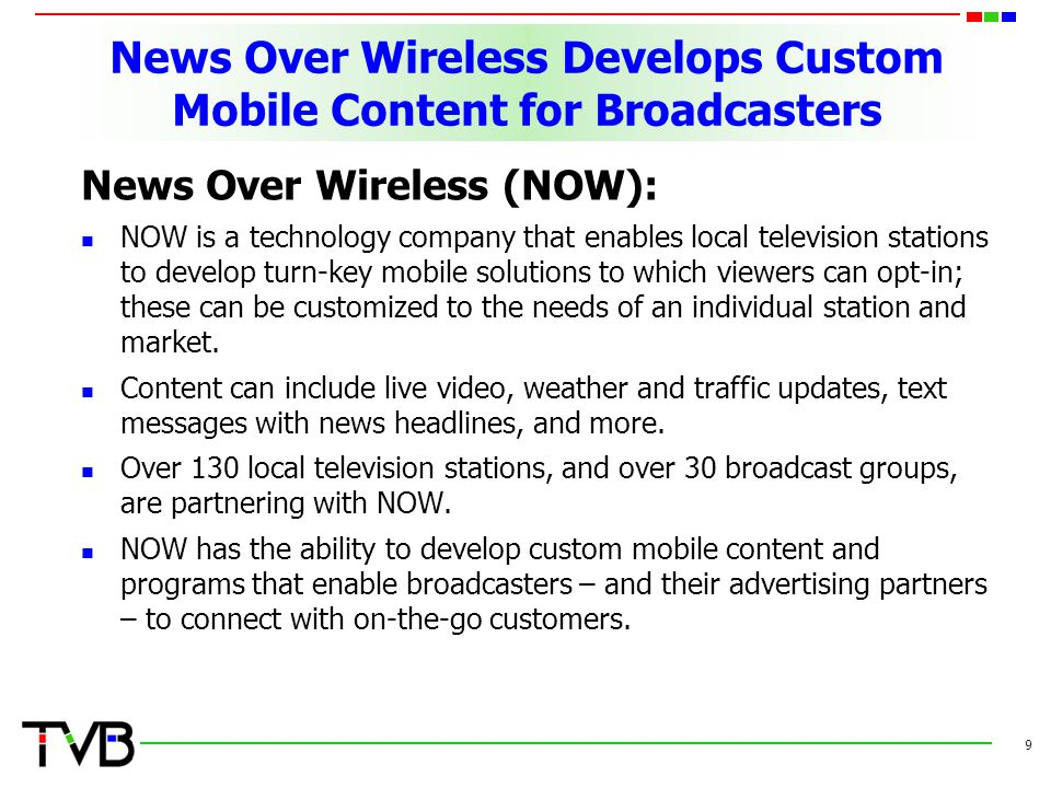 News Over Wireless Develops Custom Mobile Content for Broadcasters News Over Wireless (NOW): NOW is a technology company that enables local television stations to develop turn-key mobile solutions to which viewers can opt-in; these can be customized to the needs of an individual station and market.
