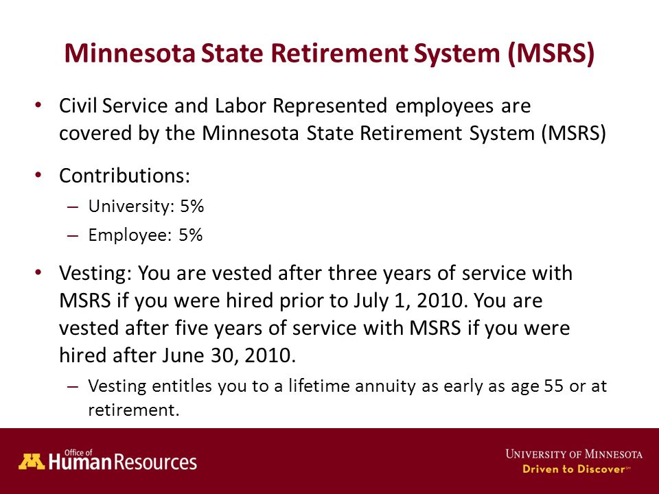 Human Resources Office of Minnesota State Retirement System (MSRS) Civil Service and Labor Represented employees are covered by the Minnesota State Retirement System (MSRS) Contributions: – University: 5% – Employee: 5% Vesting: You are vested after three years of service with MSRS if you were hired prior to July 1, 2010.