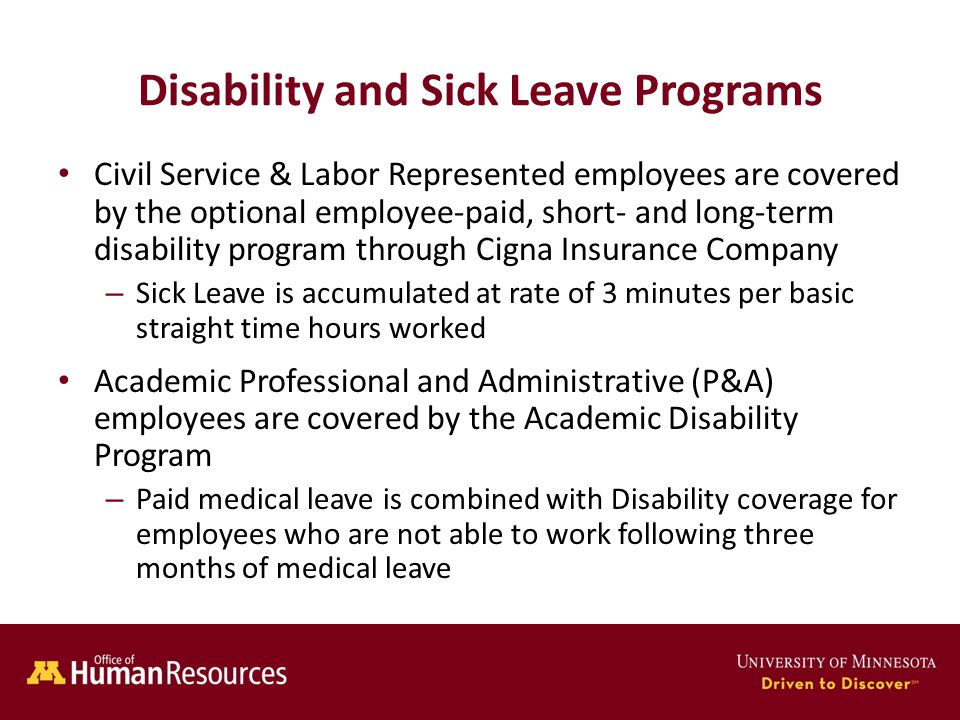 Human Resources Office of Disability and Sick Leave Programs Civil Service & Labor Represented employees are covered by the optional employee-paid, short- and long-term disability program through Cigna Insurance Company – Sick Leave is accumulated at rate of 3 minutes per basic straight time hours worked Academic Professional and Administrative (P&A) employees are covered by the Academic Disability Program – Paid medical leave is combined with Disability coverage for employees who are not able to work following three months of medical leave