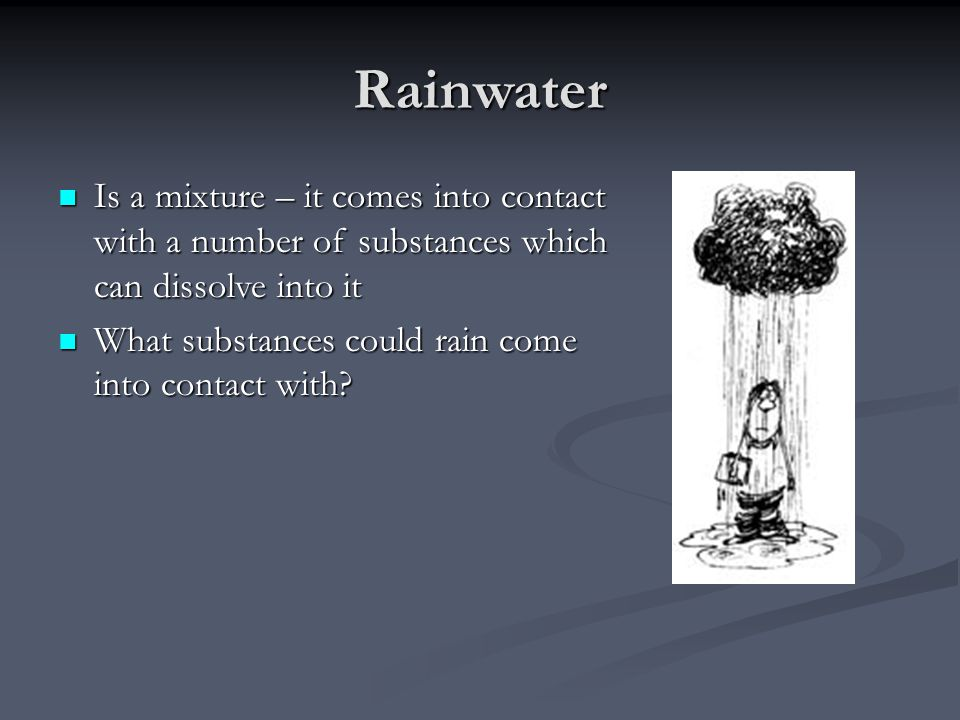 Rainwater Is a mixture – it comes into contact with a number of substances which can dissolve into it Is a mixture – it comes into contact with a number of substances which can dissolve into it What substances could rain come into contact with.