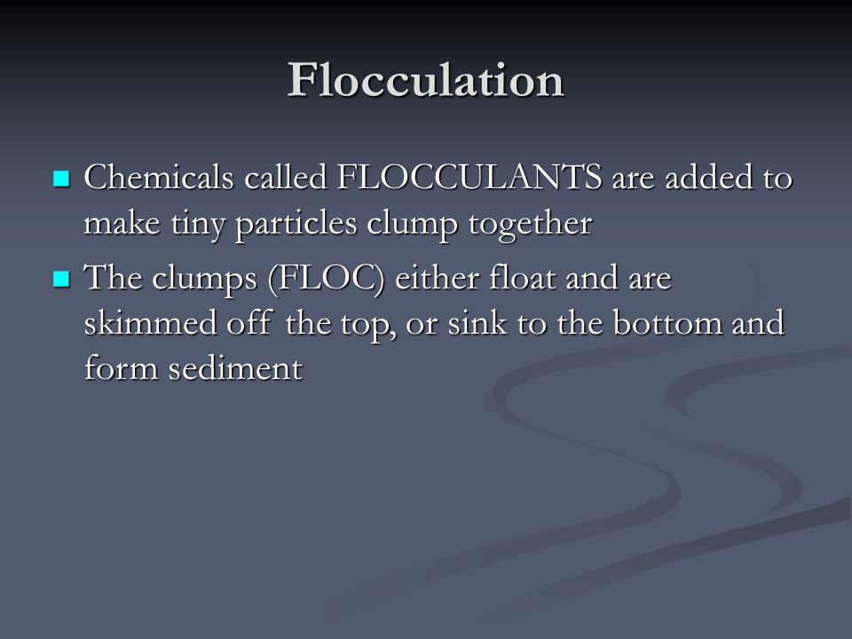 Flocculation Chemicals called FLOCCULANTS are added to make tiny particles clump together Chemicals called FLOCCULANTS are added to make tiny particles clump together The clumps (FLOC) either float and are skimmed off the top, or sink to the bottom and form sediment The clumps (FLOC) either float and are skimmed off the top, or sink to the bottom and form sediment