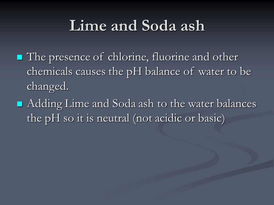 Lime and Soda ash The presence of chlorine, fluorine and other chemicals causes the pH balance of water to be changed.