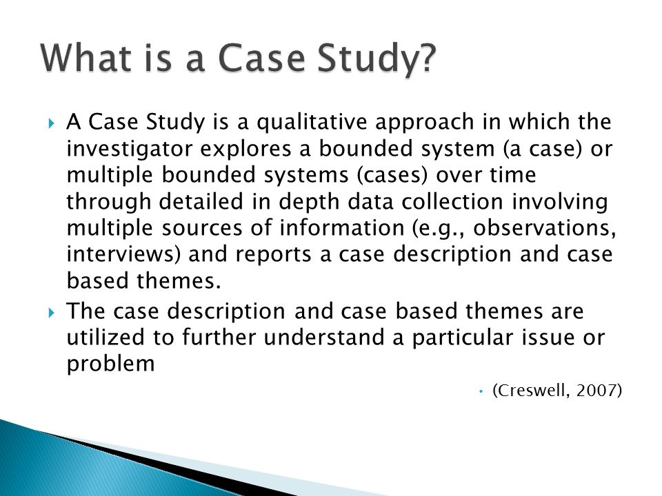  A Case Study is a qualitative approach in which the investigator explores a bounded system (a case) or multiple bounded systems (cases) over time through detailed in depth data collection involving multiple sources of information (e.g., observations, interviews) and reports a case description and case based themes.