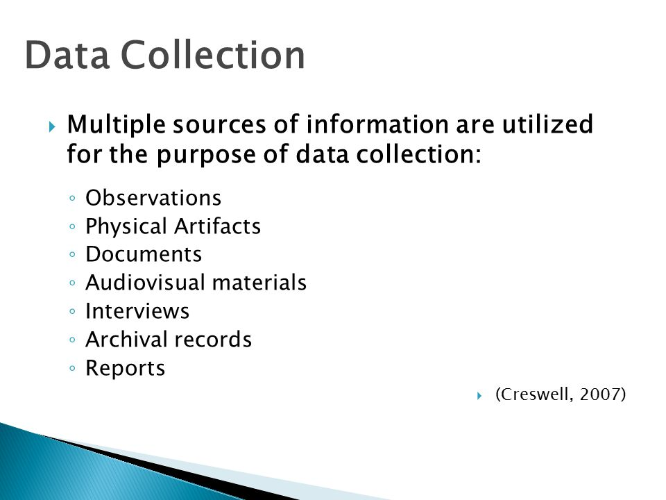  Multiple sources of information are utilized for the purpose of data collection: ◦ Observations ◦ Physical Artifacts ◦ Documents ◦ Audiovisual materials ◦ Interviews ◦ Archival records ◦ Reports  (Creswell, 2007) Data Collection