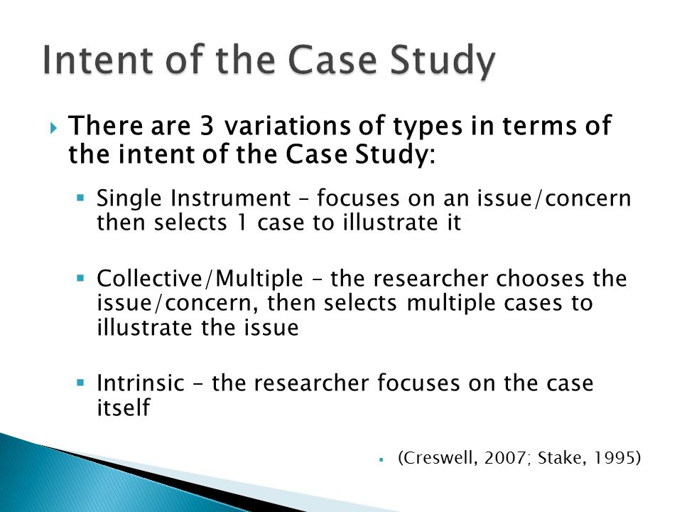  There are 3 variations of types in terms of the intent of the Case Study:  Single Instrument – focuses on an issue/concern then selects 1 case to illustrate it  Collective/Multiple – the researcher chooses the issue/concern, then selects multiple cases to illustrate the issue  Intrinsic – the researcher focuses on the case itself  (Creswell, 2007; Stake, 1995)