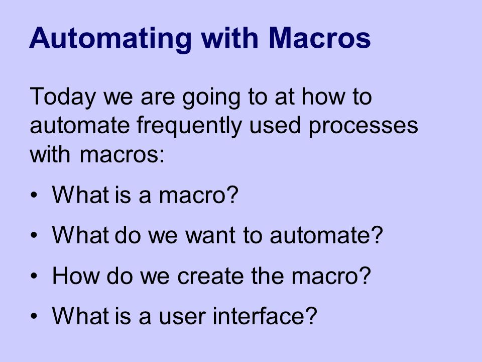 Automating with Macros Today we are going to at how to automate frequently used processes with macros: What is a macro.