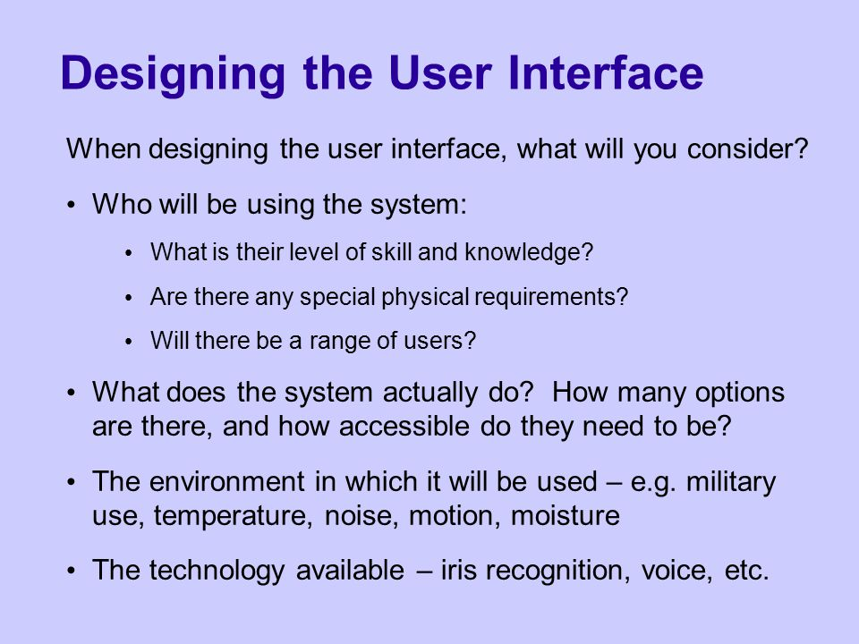 Designing the User Interface When designing the user interface, what will you consider.