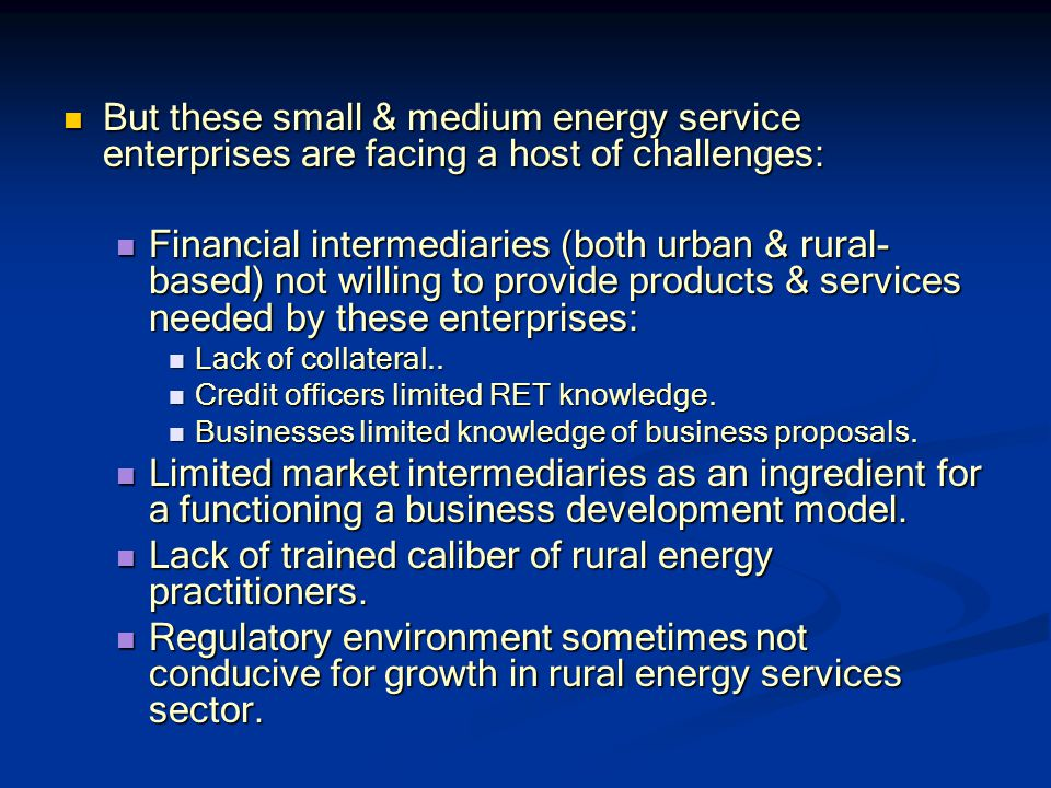 But these small & medium energy service enterprises are facing a host of challenges: But these small & medium energy service enterprises are facing a host of challenges: Financial intermediaries (both urban & rural- based) not willing to provide products & services needed by these enterprises: Financial intermediaries (both urban & rural- based) not willing to provide products & services needed by these enterprises: Lack of collateral..