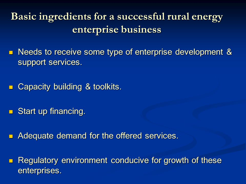 Basic ingredients for a successful rural energy enterprise business Needs to receive some type of enterprise development & support services.