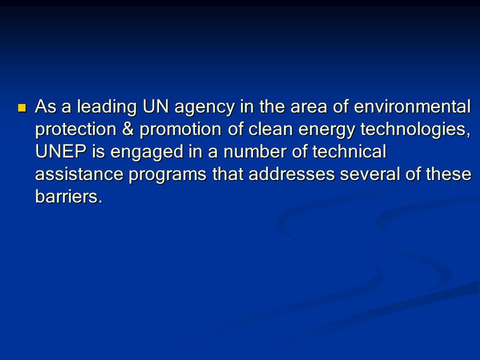 As a leading UN agency in the area of environmental protection & promotion of clean energy technologies, UNEP is engaged in a number of technical assistance programs that addresses several of these barriers.