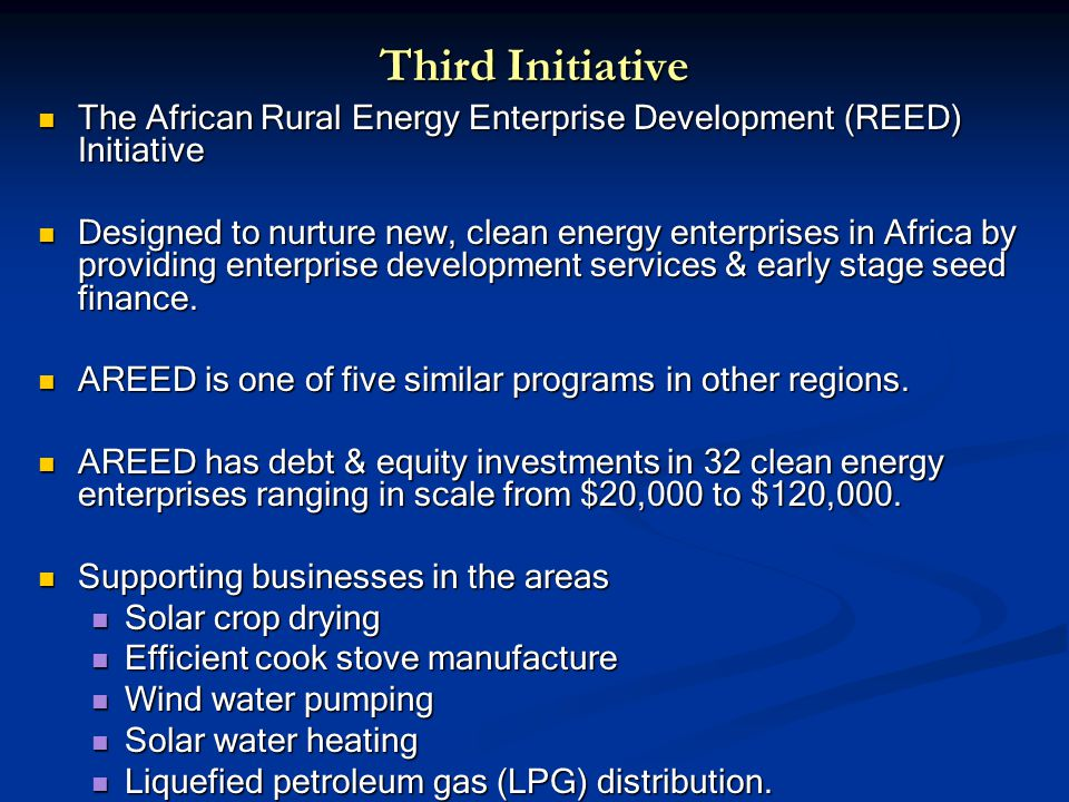Third Initiative The African Rural Energy Enterprise Development (REED) Initiative The African Rural Energy Enterprise Development (REED) Initiative Designed to nurture new, clean energy enterprises in Africa by providing enterprise development services & early stage seed finance.