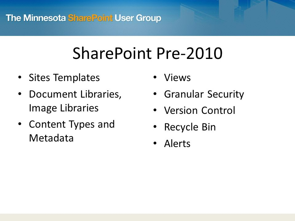 SharePoint Pre-2010 Sites Templates Document Libraries, Image Libraries Content Types and Metadata Views Granular Security Version Control Recycle Bin Alerts