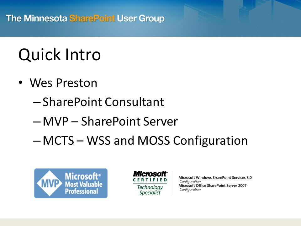 Quick Intro Wes Preston – SharePoint Consultant – MVP – SharePoint Server – MCTS – WSS and MOSS Configuration