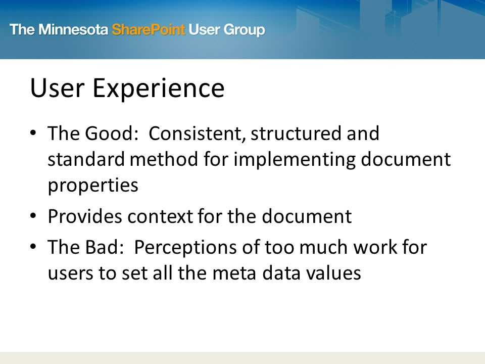 User Experience The Good: Consistent, structured and standard method for implementing document properties Provides context for the document The Bad: Perceptions of too much work for users to set all the meta data values