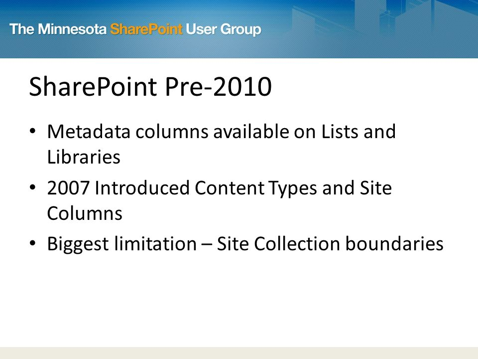 SharePoint Pre-2010 Metadata columns available on Lists and Libraries 2007 Introduced Content Types and Site Columns Biggest limitation – Site Collection boundaries