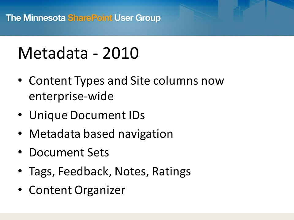 Metadata Content Types and Site columns now enterprise-wide Unique Document IDs Metadata based navigation Document Sets Tags, Feedback, Notes, Ratings Content Organizer