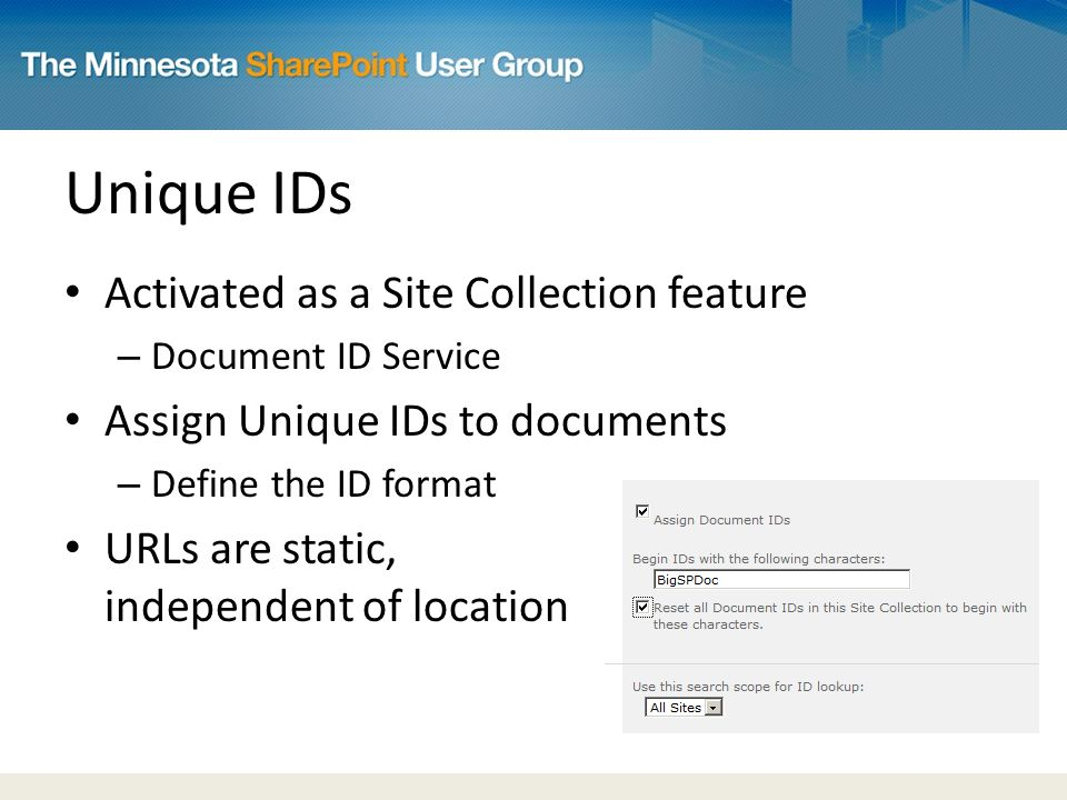 Unique IDs Activated as a Site Collection feature – Document ID Service Assign Unique IDs to documents – Define the ID format URLs are static, independent of location