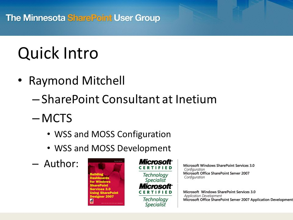 Quick Intro Raymond Mitchell – SharePoint Consultant at Inetium – MCTS WSS and MOSS Configuration WSS and MOSS Development – Author: