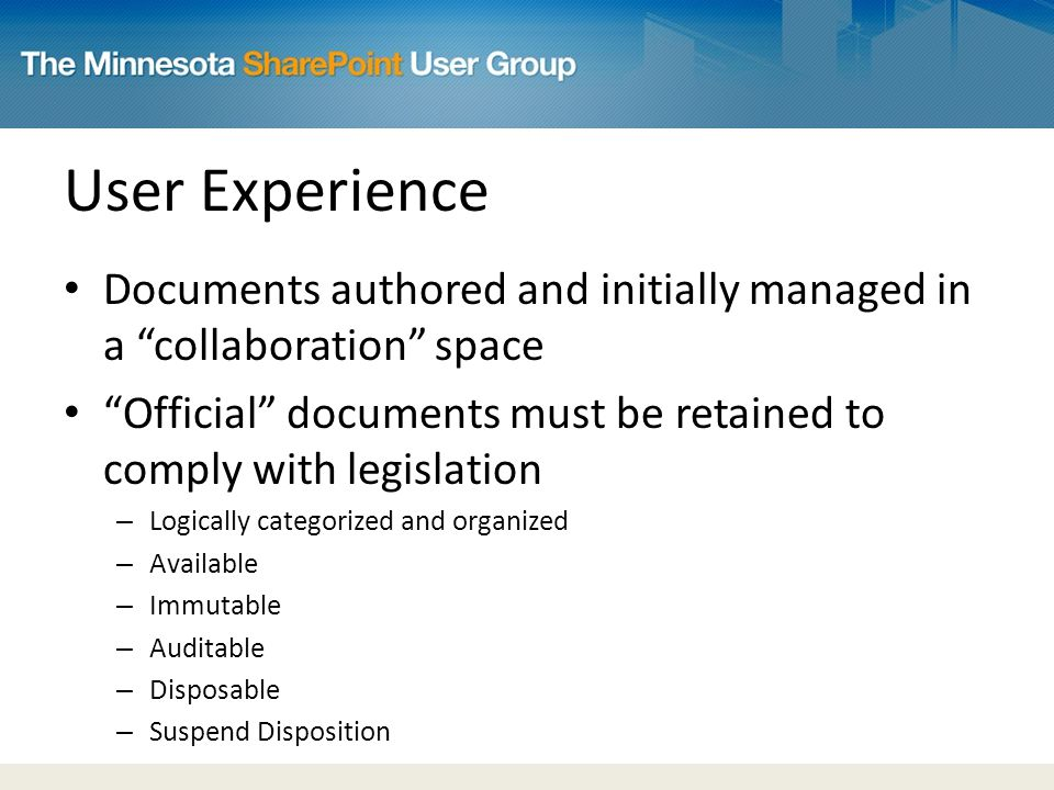 User Experience Documents authored and initially managed in a collaboration space Official documents must be retained to comply with legislation – Logically categorized and organized – Available – Immutable – Auditable – Disposable – Suspend Disposition