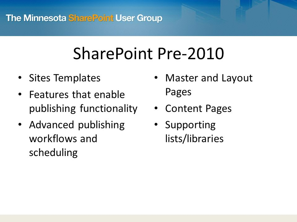 SharePoint Pre-2010 Sites Templates Features that enable publishing functionality Advanced publishing workflows and scheduling Master and Layout Pages Content Pages Supporting lists/libraries