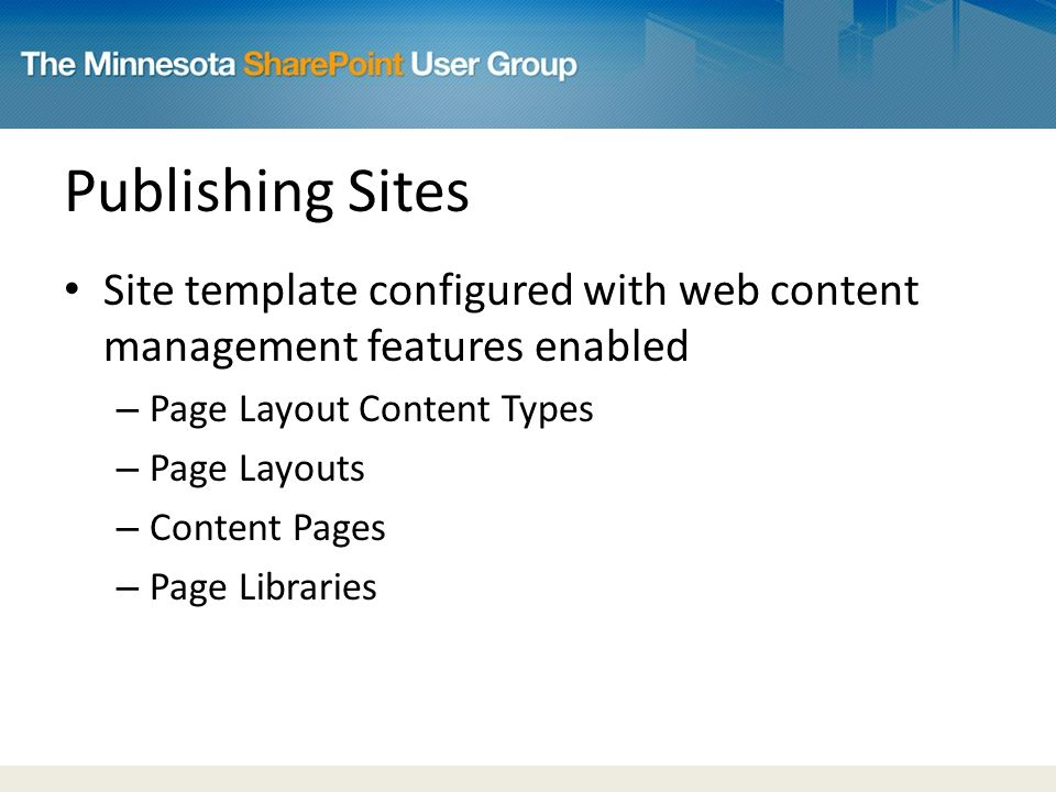 Publishing Sites Site template configured with web content management features enabled – Page Layout Content Types – Page Layouts – Content Pages – Page Libraries