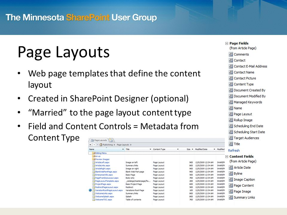 Page Layouts Web page templates that define the content layout Created in SharePoint Designer (optional) Married to the page layout content type Field and Content Controls = Metadata from Content Type