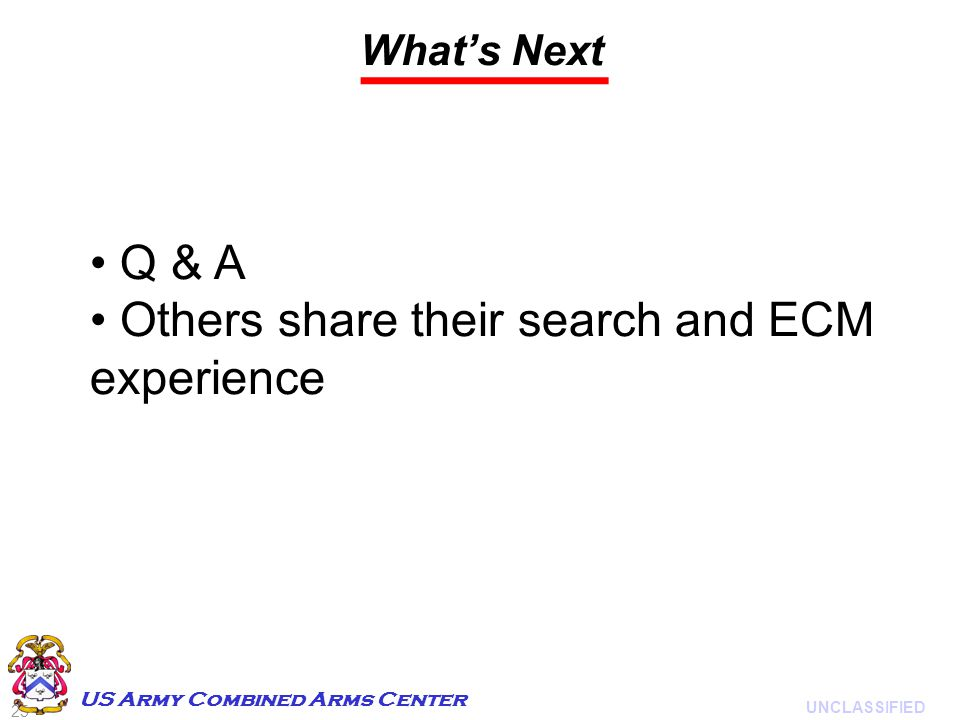 25 UNCLASSIFIED US Army Combined Arms Center What's Next Q & A Others share their search and ECM experience