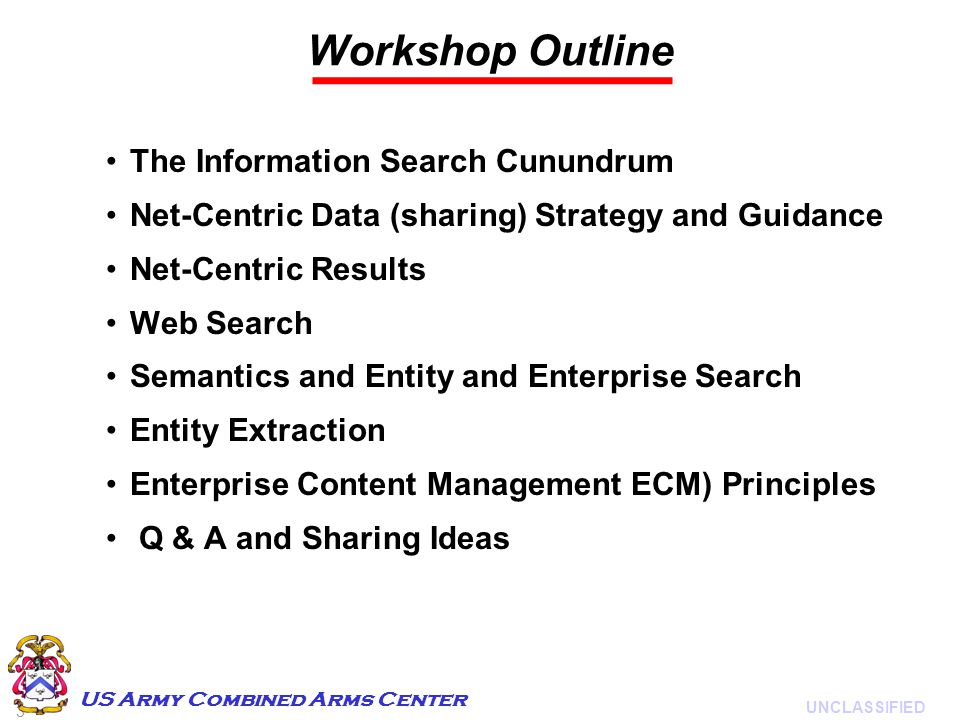 3 UNCLASSIFIED US Army Combined Arms Center Workshop Outline The Information Search Cunundrum Net-Centric Data (sharing) Strategy and Guidance Net-Centric Results Web Search Semantics and Entity and Enterprise Search Entity Extraction Enterprise Content Management ECM) Principles Q & A and Sharing Ideas