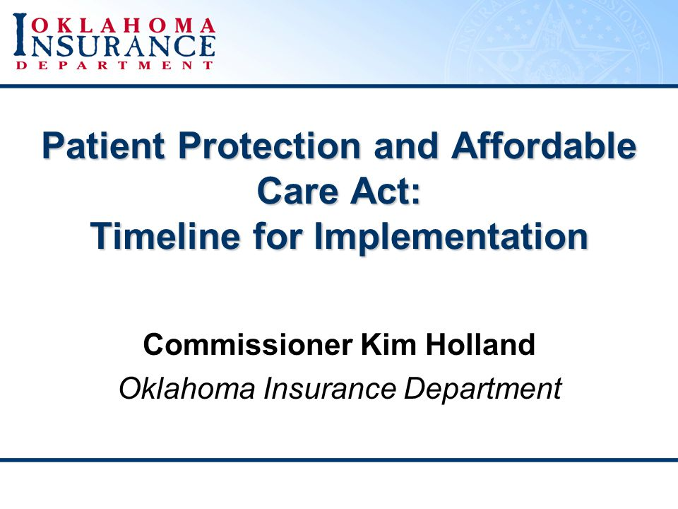 Patient Protection and Affordable Care Act: Timeline for Implementation Commissioner Kim Holland Oklahoma Insurance Department
