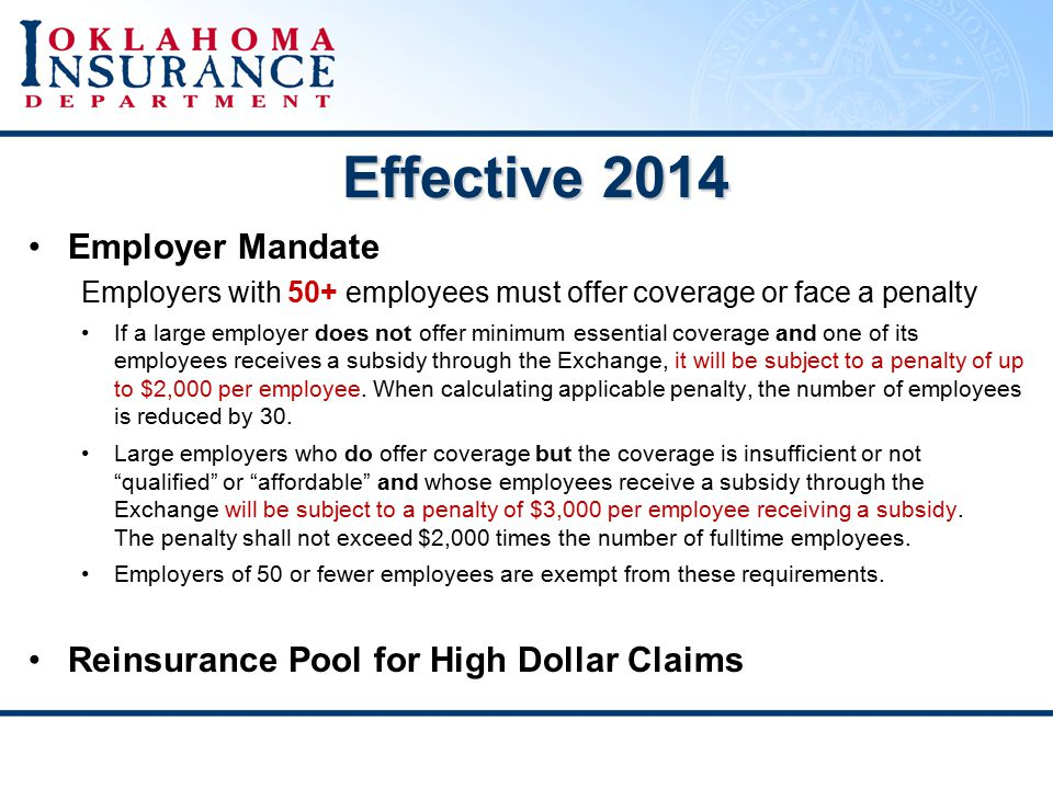 Effective 2014 Employer Mandate Employers with 50+ employees must offer coverage or face a penalty If a large employer does not offer minimum essential coverage and one of its employees receives a subsidy through the Exchange, it will be subject to a penalty of up to $2,000 per employee.