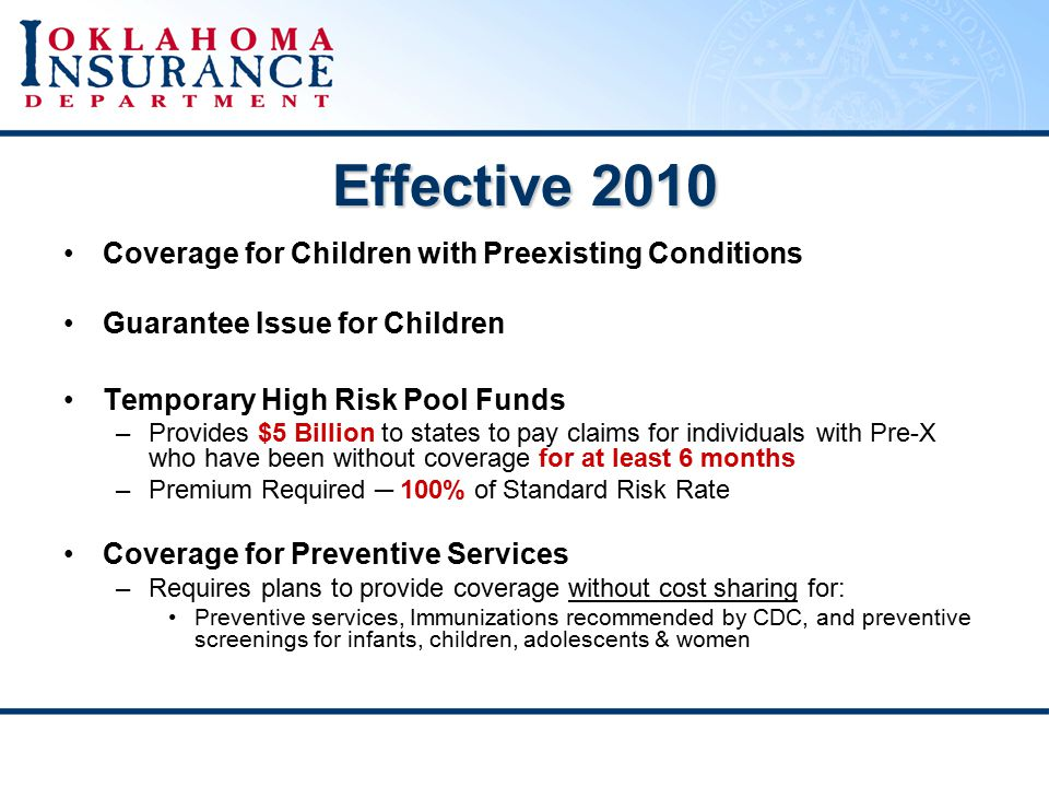 Effective 2010 Coverage for Children with Preexisting Conditions Guarantee Issue for Children Temporary High Risk Pool Funds –Provides $5 Billion to states to pay claims for individuals with Pre-X who have been without coverage for at least 6 months –Premium Required ─ 100% of Standard Risk Rate Coverage for Preventive Services –Requires plans to provide coverage without cost sharing for: Preventive services, Immunizations recommended by CDC, and preventive screenings for infants, children, adolescents & women