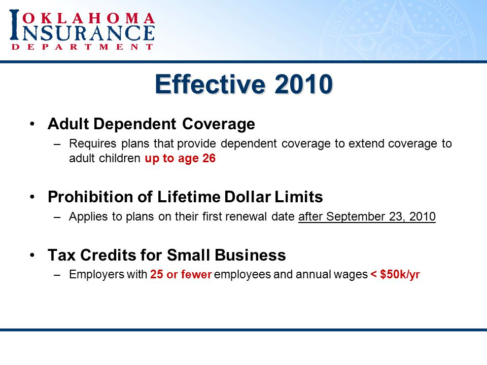 Effective 2010 Adult Dependent Coverage –Requires plans that provide dependent coverage to extend coverage to adult children up to age 26 Prohibition of Lifetime Dollar Limits –Applies to plans on their first renewal date after September 23, 2010 Tax Credits for Small Business –Employers with 25 or fewer employees and annual wages < $50k/yr