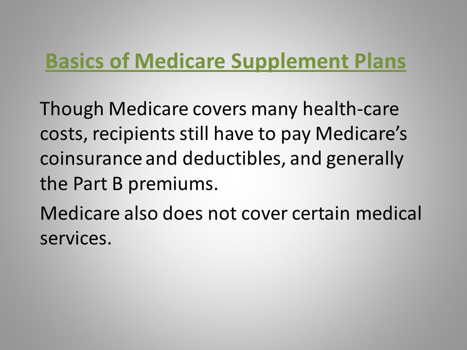 Basics of Medicare Supplement Plans Though Medicare covers many health-care costs, recipients still have to pay Medicare's coinsurance and deductibles, and generally the Part B premiums.