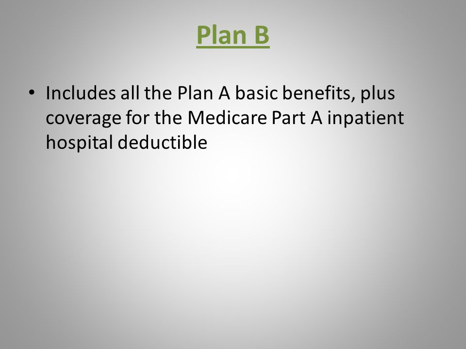 Plan B Includes all the Plan A basic benefits, plus coverage for the Medicare Part A inpatient hospital deductible