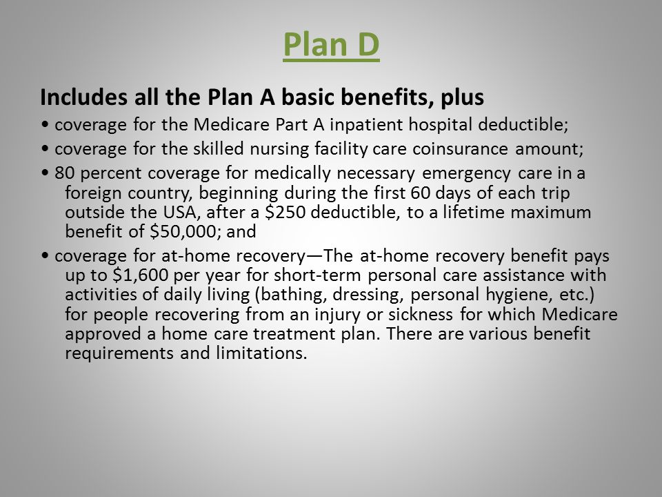 Plan D Includes all the Plan A basic benefits, plus coverage for the Medicare Part A inpatient hospital deductible; coverage for the skilled nursing facility care coinsurance amount; 80 percent coverage for medically necessary emergency care in a foreign country, beginning during the first 60 days of each trip outside the USA, after a $250 deductible, to a lifetime maximum benefit of $50,000; and coverage for at-home recovery—The at-home recovery benefit pays up to $1,600 per year for short-term personal care assistance with activities of daily living (bathing, dressing, personal hygiene, etc.) for people recovering from an injury or sickness for which Medicare approved a home care treatment plan.