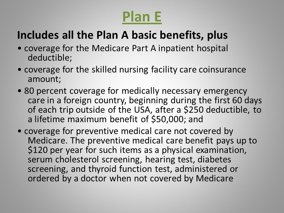 Plan E Includes all the Plan A basic benefits, plus coverage for the Medicare Part A inpatient hospital deductible; coverage for the skilled nursing facility care coinsurance amount; 80 percent coverage for medically necessary emergency care in a foreign country, beginning during the first 60 days of each trip outside of the USA, after a $250 deductible, to a lifetime maximum benefit of $50,000; and coverage for preventive medical care not covered by Medicare.