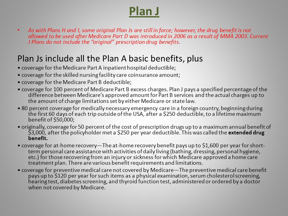 Plan J As with Plans H and I, some original Plan Js are still in force; however, the drug benefit is not allowed to be used after Medicare Part D was introduced in 2006 as a result of MMA 2003.