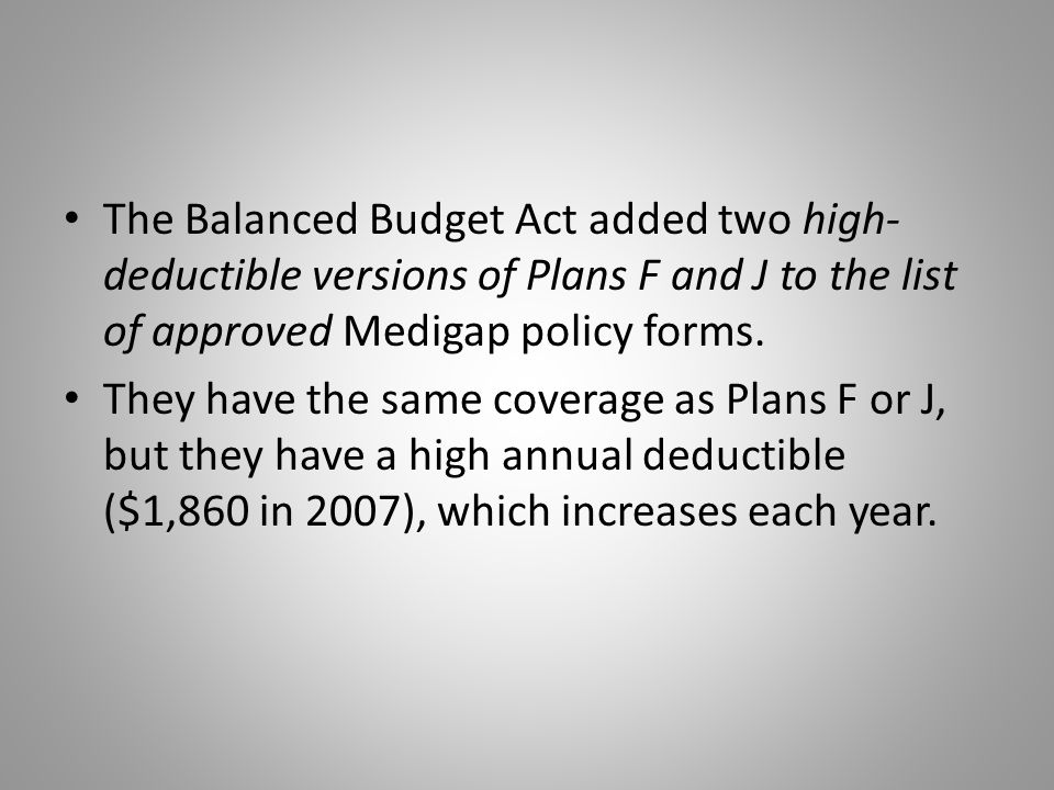 The Balanced Budget Act added two high- deductible versions of Plans F and J to the list of approved Medigap policy forms.