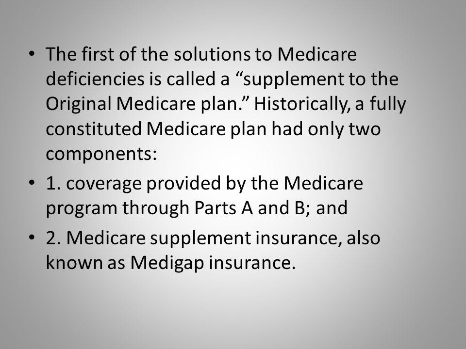 The first of the solutions to Medicare deficiencies is called a supplement to the Original Medicare plan. Historically, a fully constituted Medicare plan had only two components: 1.
