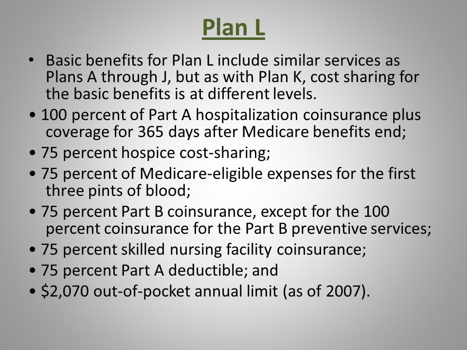 Plan L Basic benefits for Plan L include similar services as Plans A through J, but as with Plan K, cost sharing for the basic benefits is at different levels.