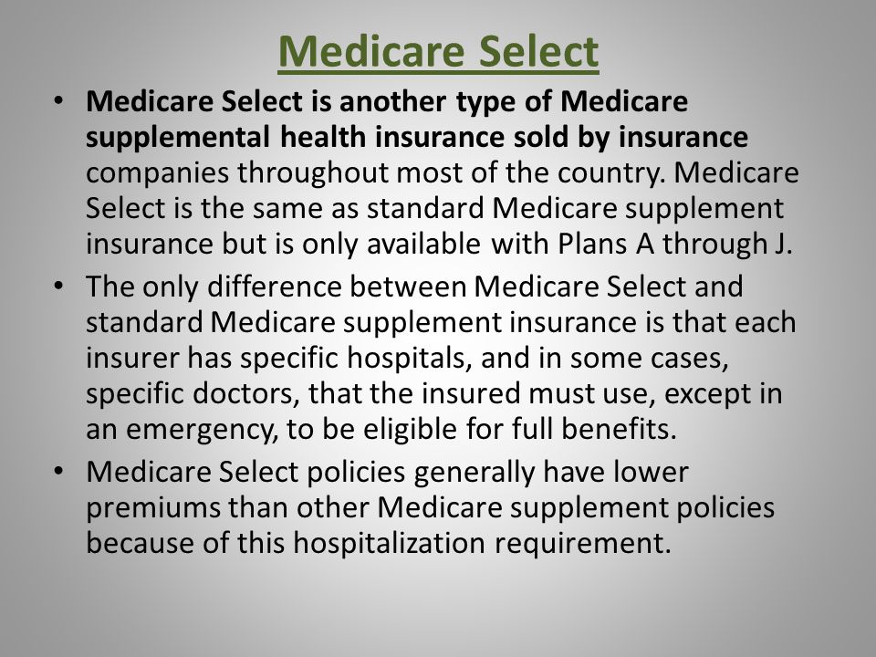 Medicare Select Medicare Select is another type of Medicare supplemental health insurance sold by insurance companies throughout most of the country.