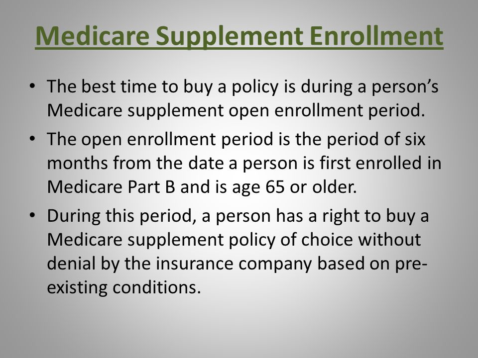 Medicare Supplement Enrollment The best time to buy a policy is during a person's Medicare supplement open enrollment period.