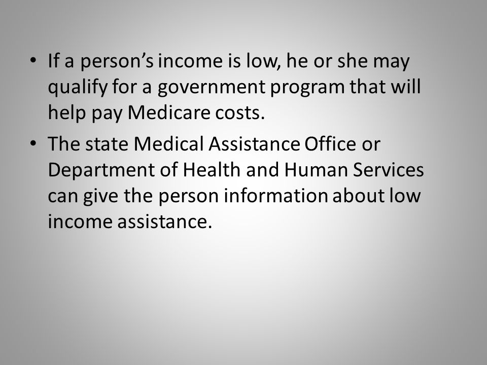 If a person's income is low, he or she may qualify for a government program that will help pay Medicare costs.