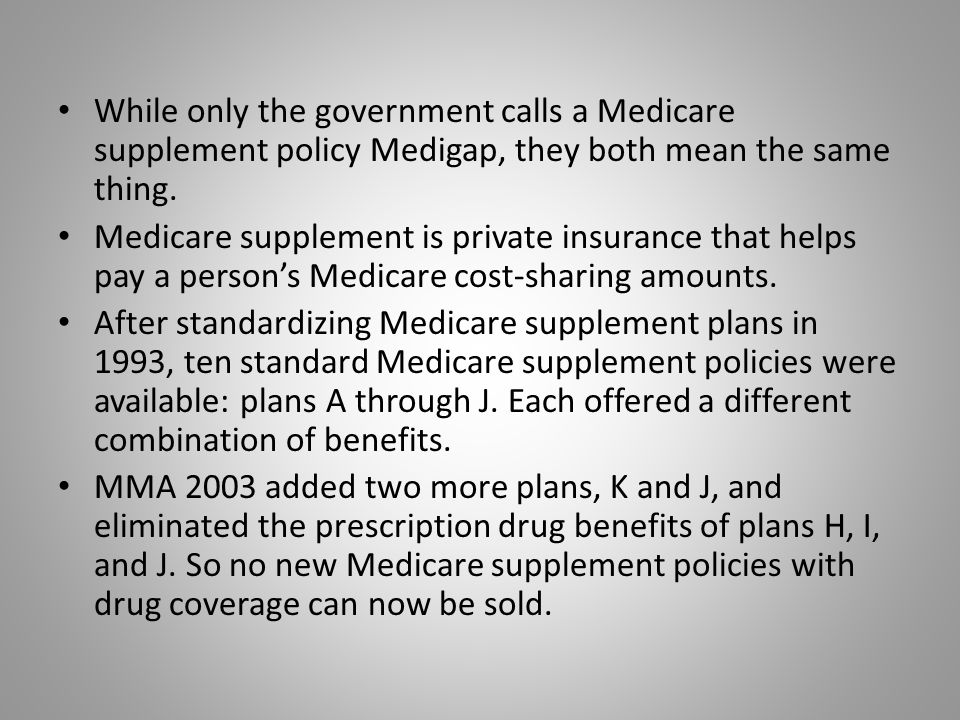 While only the government calls a Medicare supplement policy Medigap, they both mean the same thing.
