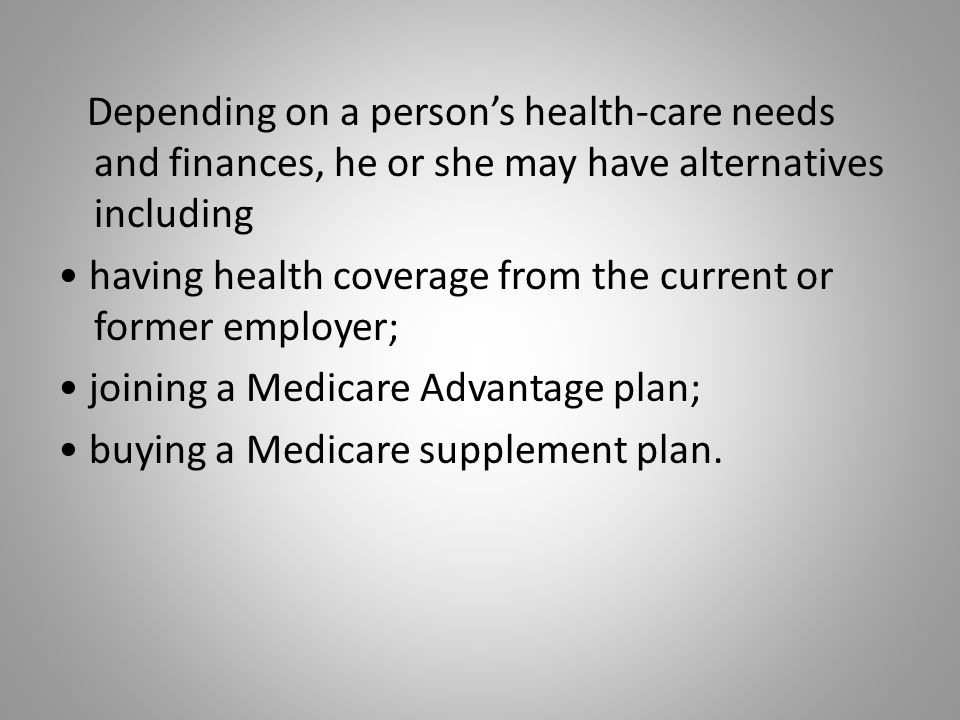 Depending on a person's health-care needs and finances, he or she may have alternatives including having health coverage from the current or former employer; joining a Medicare Advantage plan; buying a Medicare supplement plan.