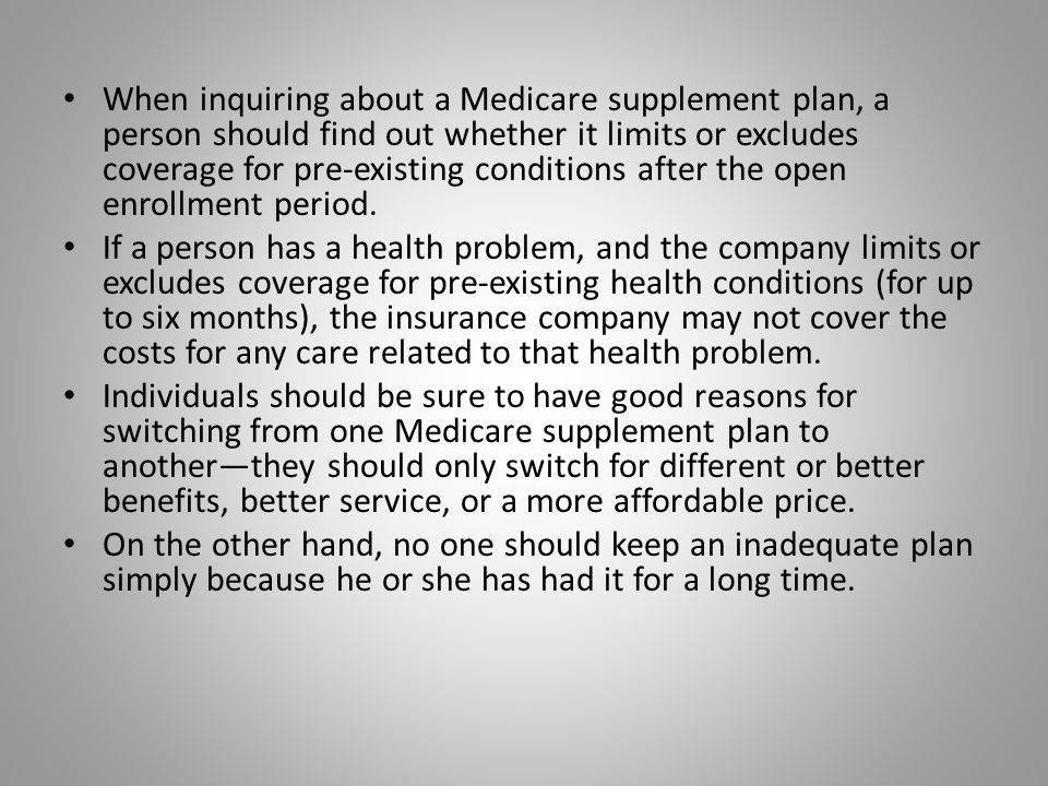 When inquiring about a Medicare supplement plan, a person should find out whether it limits or excludes coverage for pre-existing conditions after the open enrollment period.