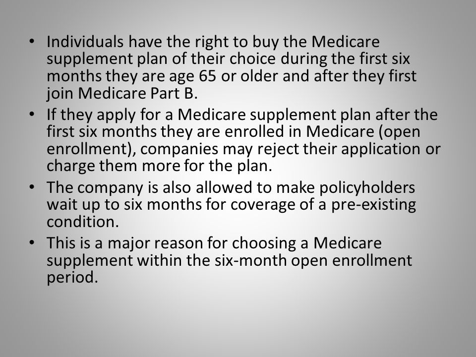Individuals have the right to buy the Medicare supplement plan of their choice during the first six months they are age 65 or older and after they first join Medicare Part B.
