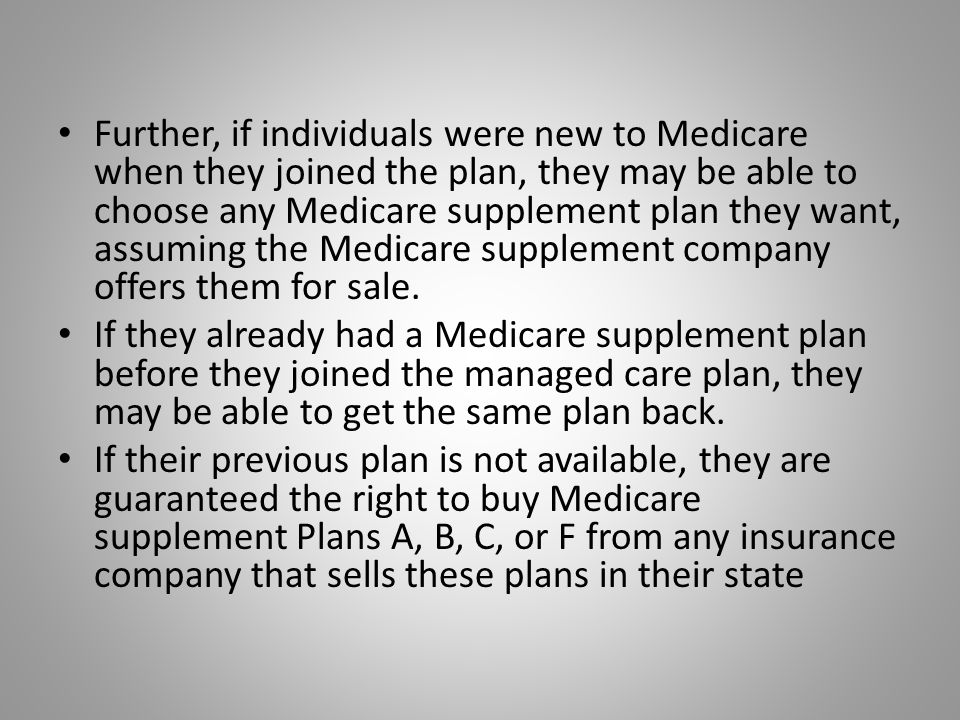 Further, if individuals were new to Medicare when they joined the plan, they may be able to choose any Medicare supplement plan they want, assuming the Medicare supplement company offers them for sale.